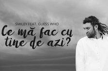 Smiley feat. Guess Who - Ce ma fac cu tine de azi? (videoclip nou si versuri)